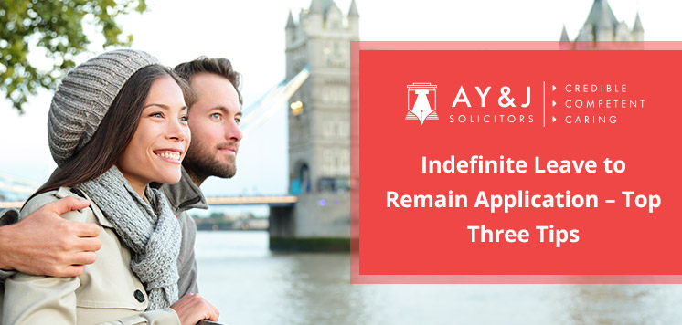 Indefinite Leave to Remain Application – Top Three Tips from A Y & J Solicitors