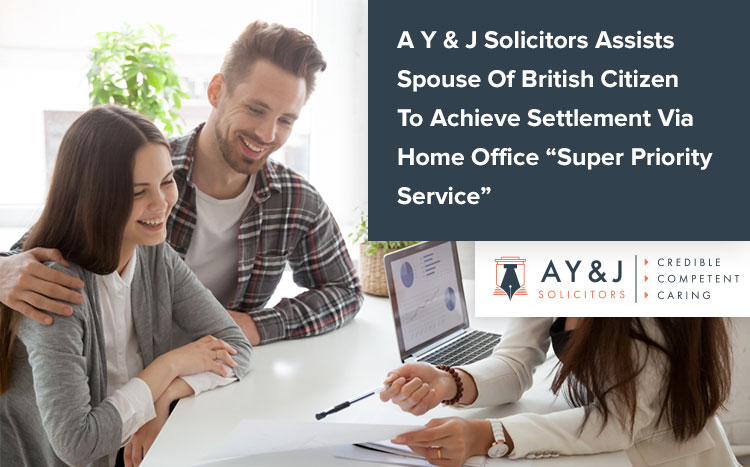 A Y & J Solicitors Assists Spouse Of British Citizen To Achieve Settlement Via Home Office Super Priority Service