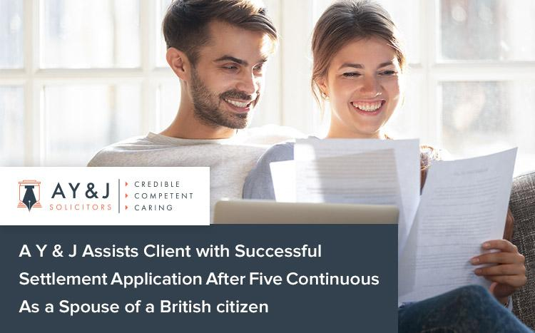 A Y & J Assists Client with Successful Settlement Application After Five Continuous As a Spouse of a British citizen