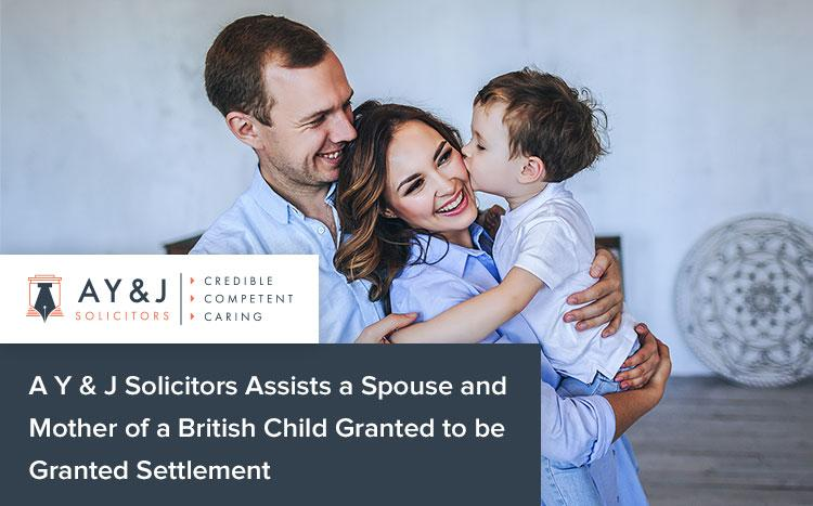 A-Y-&-J-Solicitors-Assists-a-Spouse-and-Mother-of-a-British-Child-Granted-to-be-Granted-Settlement